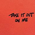 Take It Out On Me